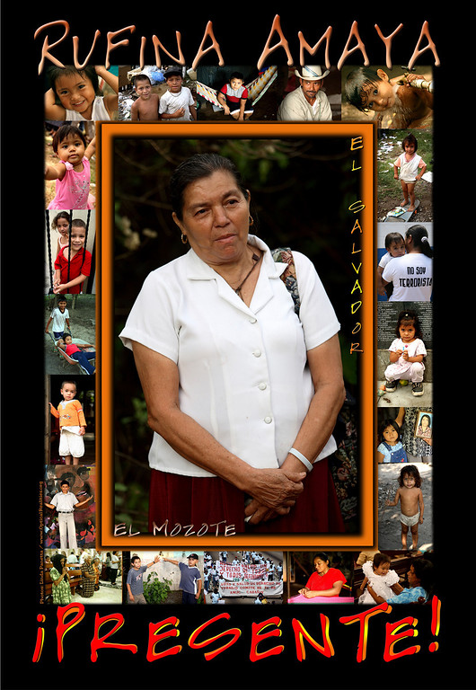 """<strong><h2><span style=""""color: #CC6600"""">Rufina Amaya</h2></span></em> Born 1943 - Deceased March 6, 2007  Rufina was the sole survivor of the 1981 El Mozote (El Salvador) massacre.  She helplessly watched as her children were killed; her husband beheaded and her entire community massacred.  Though she wanted to die herself after witnessing so much horror she instead plead with God to let her live so that the truth of what happened would not be buried in the mass graves entombing her loved ones.  Her amazing courage and commitment to working for truth, justice and an end to impunity continued till her final days.  Her story of survival and determination has inspired people from around the world; her courage and convictions will continue to influence the lives of countless people.  <em><strong><h3><span style=""""color: #CC6600"""">Rufina will be greatly missed but never forgotten.  Presente!</span></h3></strong></em> -----------------------------------------------------------------------  <i>Visit also:  </i><a href=""""http://www.opticalrealities.org/Central-America/El-Salvador"""">El Salvador Photo Galleries</a></div>"""