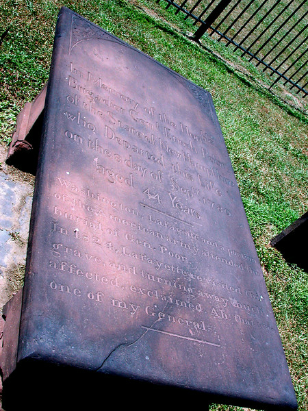 "The engraving reads: <br /> ""In memory of the Honorable<br />  Brigadier General Enoch Poor<br />  of the State of New Hampshire<br />  who Departed this life<br />  on 8 September 1780<br />  aged 44 years<br /> <br />  Washington, Lafayette and a portion<br />  of the American army attended the <br />  burial of General Poor.<br /> <br />  In 1824, Lafayette visited the grave,<br />  and turning away much affected, <br />  exclaimed, Ah, that was one of my Generals."""