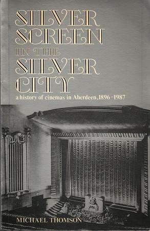 """Silver Screen in the Silver City - a history of cinemas in Aberdeen, 1896 -1987 by Michael Thomson"