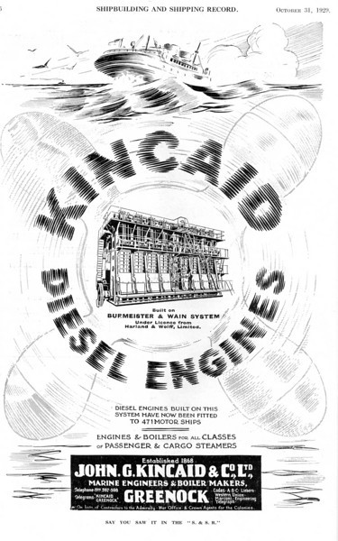 Lithgows early motorships were supplied with engines built by the Clyde's largest independent marine engine builder - John G Kincaid & Company of Greenock. This advert shows a Kincaid-built engine of the type that would have been fitted to British Valour and her contemporaries. Kincaid's built diesel engines to the design of the Danish company Burmeister & Wain under a sub-license from the shipbuilders Harland & Wolff, which became B&W's sole licensee in the UK following its takeover of the short-lived Glasgow-based Burmeister & Wain Oil Engine Company. (Subsequently, Lithgow subsidiary David Rowan obtained a license from the Swiss firm Sulzer Brothers of Winterthur to built that company's diesel engines at their works in Glasgow). Incidently, H&W also built the B&W diesel at their Scotstoun Engine Works (formerly the Coventry Ordnance Works) with castings from the Clyde Foundry in Govan. <br /> <br /> John Kincaid, in partnership with John Hastie (of the Kilblain Engine Works) and Robert Donald set up his company in Greenock in 1868. Initially known as Kincaid Donald & Co., twenty years later it became known as Kincaid & Co and in 1895 it assumed the familiar title John G Kincaid & Co by which it became famous around the globe. (That name persisted for over 80 years until it was amalgamated with Clark-Hawthorn of Tyneside to form Clark Kincaid in 1978. Finally, when taken over by Kvaerner Industrier of Norway in 1990 the name of the firm changed to Kvaerner Kincaid but by then it was only a shadow of its former self.)<br /> <br /> For their first 56 years Kincaid's concentrated on the reciprocating steam engine and the boilers required to supply them with steam. In 1924 they built their first of many slow speed B&W-H&W diesel engines. Kincaid's works occupied a prominent site adjacent to Greenock's James Watt Dock where the harbour authority installed a 150-ton Giant Cantilever Crane (built at the Parkhead Crane Works by Sir William Arrol & Company of Dalmarnock, Glasgow). Kincaid's made good use of this close facility for the fitting of engines in new vessels. It was also used by the adjacent enginebuilding works of Scotts Shipbuilding & Engineering Company.<br /> <br /> Kincaid's made one foray into the world of shipbuilding when they entered into partnership with the Coast Lines shipping company in the part ownership of Ardrossan Dockyard Ltd.