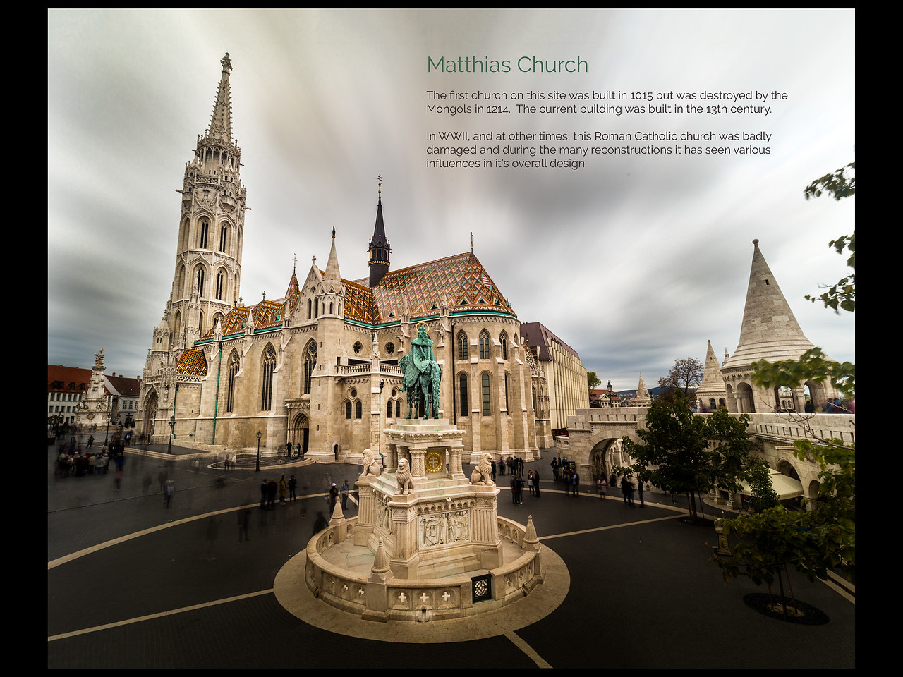 Matthias Church.  Matthias Church is a Roman Catholic church located in Budapest, Hungary, in front of the Fisherman's Bastion at the heart of Buda's Castle District.  The official name is the Church of Our Lady