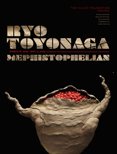 "<H2>RYO TOYONAGA: MEPHISTOPHELEAN</H2> <P> <IMG SRC=/photos/497372080_yqsPT-L.jpg> <P> Location: 167 East 73rd Street, New York City <P> Dates: Wednesday, March 18 – Friday, May 15, 2009 <P> Hours: Wednesday - Saturday, 12:00 pm - 6:00 pm, and by appointment <P> <I>Synopsis</I> - Between 1995 and 2003, Japanese-born artist Ryo Toyonaga produced some 300 ceramic-based objects in his ""Redkill Studio,"" a secluded cabin in the Catskill Mountains. These works were not intended for sale or exhibition, but were driven by an energy welling up from the dark field of his subconscious, urging him to work. The exhibition at the Vilcek Foundation will feature 18 works chronologically chosen, focusing on Toyonaga's ceramic-based object between 1991—the year he began creating sculptures in earnest—and 2003, when he closed Redkill Studio. <P> <A href=/gallery/7697460_b5qts>Catalog Available</A>"