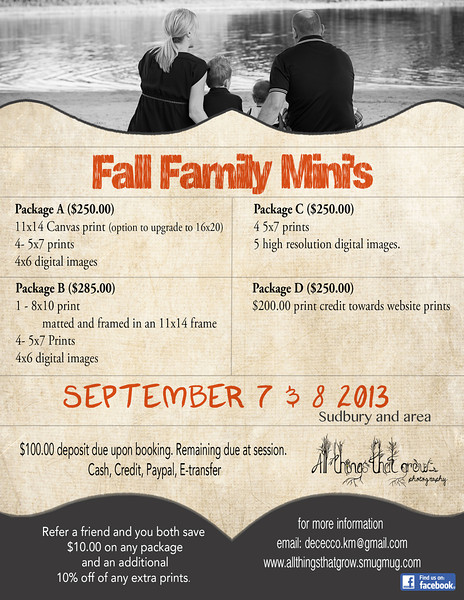 Family Fall Mini's 2013<br /> <br /> SUDBURY- September 7&8<br /> TIMMINS - September 21&22<br /> <br /> Package A ($250.00)<br /> 11x14 Canvas print (option to upgrade to 16x20) <br /> 4- 5x7 prints<br /> 4x6 digital images<br /> <br /> Package B ($285.00)<br /> 1 - 8x10 print matted and framed in an 11x14 frame <br /> 4x6 digital images<br /> <br /> Package C ($250.00)<br /> 4 5x7 prints<br /> 5 high resolution digital images. <br /> <br /> Package D ($250.00)<br /> $200.00 print credit towards website prints<br /> <br /> $100.00 deposit due upon booking. Remaining due at session. <br /> Cash, Credit, Paypal, E-transfer<br /> <br /> Space is limited. <br /> <br /> Refer a friend and you both save $10.00 on any package and an additional 10% off of any extra prints.
