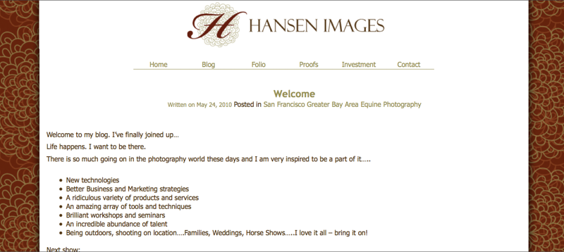 "<p class=""ContentSubHeader""> <a href=""http://www.hansenimages.net"" target=""_blank"" onClick=""javascript: pageTracker._trackPageview('/outgoing/hansenimages.net/');""> Hansen Images   (www.hansenimages.net)</a> </p> <p class=""ContentText""> - San Francisco Greater Bay Area California Photographer<br> - Specializes in Equine, Portrait, Wedding and Event Photography<br> - Blog hosted via wordpress<br> - Smugmug site integrated within the wordpress - same design<br>  </p>"