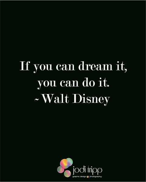 If you can dream it, you can do it. ~Walt Disney