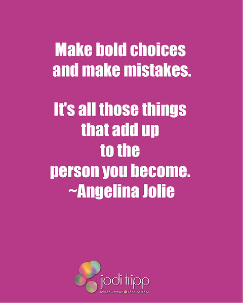 Make bold choices and make mistakes. It's all those things that add up