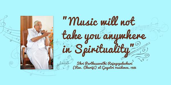 Music will not take you anywhere in Spirituality  Shri Parthasarathi Rajagopalachari (Rev. Chariji) at Gayatri residence, 1985  https://dailysrcm.blogspot.com/2016/01/music-and-sahaj-marg-chariji-maharaj.html