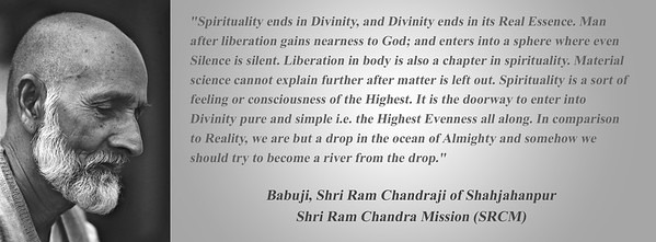 """""""Spirituality ends in Divinity, and Divinity ends in its Real Essence. Man after liberation gains nearness to God; and enters into a sphere where even Silence is silent. Liberation in body is also a chapter in spirituality. Material science cannot explain further after matter is left out. Spirituality is a sort of feeling or consciousness of the Highest. It is the doorway to enter into Divinity pure and simple i.e. the Highest Evenness all along. In comparison to Reality, we are but a drop in the ocean of Almighty and somehow we should try to become a river from the drop.""""  Babuji, Shri Ram Chandraji of Shahjahanpur  Shri Ram Chandra Mission (SRCM)"""