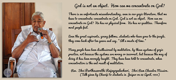 """God is not an object. How can we concentrate on God?  There is an unfortunate misunderstanding, even in our yogic literature, that we have to concentrate: concentrate on God. God is not an object. How can we concentrate on God? He has no physical form. He has no qualities. Therefore most people fail.  Even the great aspirants, young fellows, students who have gone to the jungle, they come back after ten years and say, """"All a waste of time.""""  Many people have been disillusioned by meditation, by these systems of yogic practice, not because the systems are wrong or incorrect, but because the way of doing it has been wrongly taught. They have been told to concentrate, when concentration is the end result of meditation.  Rev. Shri Parthasarathi Rajagopalachari,  Shri Ram Chandra Mission. (Talk given by Chariji to students in Jaipur on 28 April, 1990)"""