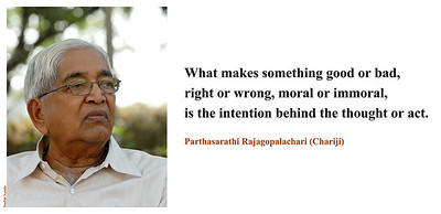 What makes something good or bad,  right or wrong, moral or immoral,  is the intention behind the thought or act.   Parthasarathi Rajagopalachari (Chariji)