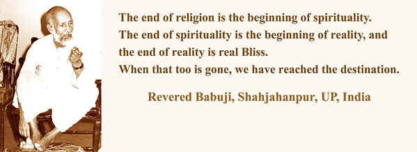 The end of religion is the beginning of spirituality.  The end of spirituality is the beginning of reality, and the end of reality is real Bliss. When that too is gone, we have reached the destination.  Revered Babuji, Shahjahanpur, UP, India