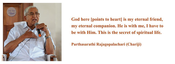 God here [points to heart] is my eternal friend, my eternal companion. He is with me, I have to be with Him. This is the secret of spiritual life.  Parthasarathi Rajagopalachari (Chariji)