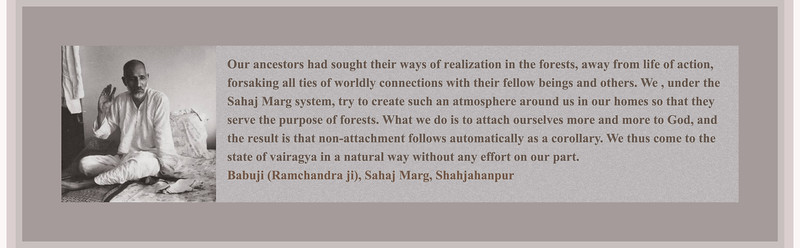 Our ancestors had sought their ways of realization in the forests, away from life of action, forsaking all ties of worldly connections with their fellow beings and others. We , under the Sahaj Marg system, try to create such an atmosphere around us in our homes so that they serve the purpose of forests. What we do is to attach ourselves more and more to God, and the result is that non-attachment follows automatically as a corollary. We thus come to the state of vairagya in a natural way without any effort on our part. Babuji (Ramchandra ji), Shahjahanpur
