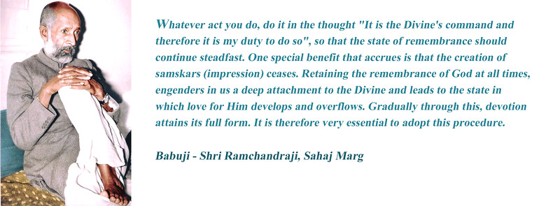 """Whatever act you do, do it in the thought """"It is the Divine's command and therefore it is my duty to do so"""", so that the state of remembrance should continue steadfast. One special benefit that accrues is that the creation of samskars (impression) ceases. Retaining the remembrance of God at all times, engenders in us a deep attachment to the Divine and leads to the state in which love for Him develops and overflows. Gradually through this, devotion attains its full form. It is therefore very essential to adopt this procedure.  Babuji - Shri Ramchandraji, Sahaj Marg"""