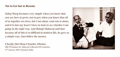 Not to Get but to Become  Sahaj Marg becomes very simple when you know that you are here to grow, not to get; when you know that all of us together are here, but I am alone, each one is alone, and it is into my heart I have to look to see whether I am going in the right way. And Babuji Maharaj said that because all of this is so difficult in modern life, he gave us a simple way: Just follow the master.  Chariji, Shri Ram Chandra Mission SRCM Seminar for Abhyasis of Russia/CIS Countries,  17th January 2012, Chennai, India.