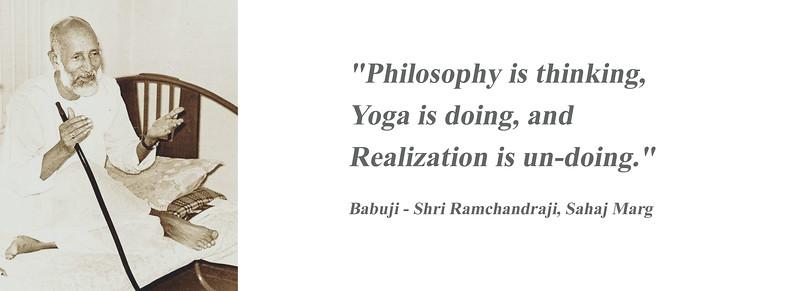 """Philosophy is thinking,  Yoga is doing, and  Realization is un-doing.""  Babuji - Shri Ramchandraji, Sahaj Marg"