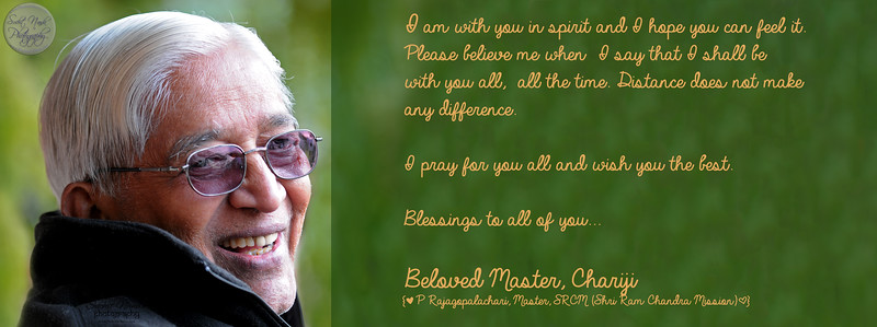 I am with you in spirit and I hope you can feel it.  Please believe me when  I say that I shall be   with you all,  all the time. Distance does not make  any difference.   I pray for you all and wish you the best.  Blessings to all of you...  Beloved Master, Chariji {[ P Rajagopalachari, Master, SRCM (Shri Ram Chandra Mission)]}  P Rajagopalachari, Master, SRCM (Shri Ram Chandra Mission)