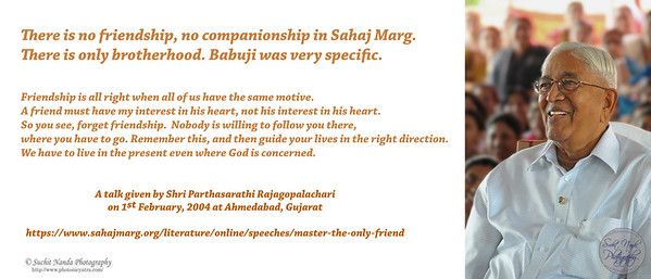 There is no friendship, no companionship in Sahaj Marg. There is only brotherhood. Babuji was very specific.   Friendship is all right when all of us have the same motive.  A friend must have my interest in his heart, not his interest in his heart. So you see, forget friendship.  Nobody is willing to follow you there,  where you have to go. Remember this, and then guide your lives in the right direction. We have to live in the present even where God is concerned.   A talk given by Shri Parthasarathi Rajagopalachari on 1st February, 2004 at Ahmedabad, Gujarat  https://www.sahajmarg.org/literature/online/speeches/master-the-only-friend