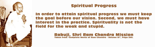 """Spiritual Progress  In order to attain spiritual progress we must keep the goal before our vision. Second, we must have interest in the practice. Spirituality is not the field for the weak and stupid.  Babuji, Shri Ram Chandra Mission Taken from """"Complete Works of Ram Chandra - Volume IV, Page 268."""