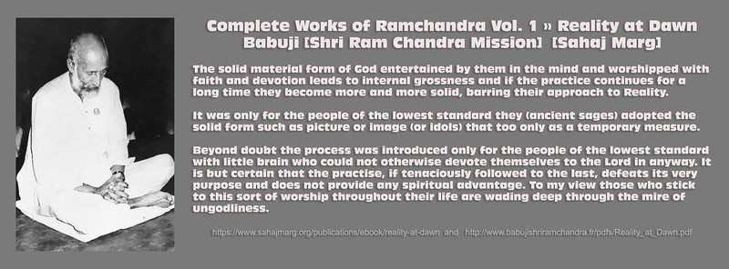 Complete Works of Ramchandra Vol. 1 » Reality at Dawn   Babuji [Shri Ram Chandra Mission]  [Sahaj Marg]  The solid material form of God entertained by them in the mind and worshipped with faith and devotion leads to internal grossness and if the practice continues for a long time they become more and more solid, barring their approach to Reality.  It was only for the people of the lowest standard they (ancient sages) adopted the solid form such as picture or image (or idols) that too only as a temporary measure.  Beyond doubt the process was introduced only for the people of the lowest standard with little brain who could not otherwise devote themselves to the Lord in anyway. It is but certain that the practise, if tenaciously followed to the last, defeats its very purpose and does not provide any spiritual advantage. To my view those who stick to this sort of worship throughout their life are wading deep through the mire of ungodliness.  https://www.sahajmarg.org/publications/ebook/reality-at-dawn  and   http://www.babujishriramchandra.fr/pdfs/Reality_at_Dawn.pdf