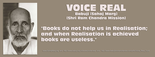 """VOICE REAL Babuji [Sahaj Marg] [Shri Ram Chandra Mission] """"Books do not help us in Realisation; and when Realisation is achieved  books are useless.""""   www.SahajMarg.org http://www.babuji.org.in/books/voice-real/ http://www.babujishriramchandra.com/pdfs/Voice_Real_2.pdf"""
