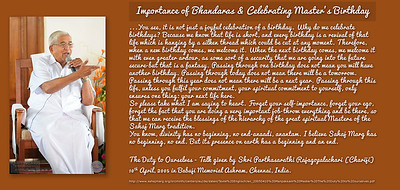 Importance of Bhandaras & Satsangs  on Master's Birthday  Dear brothers and sisters,  I am happy to remind you all about a Message that Babuji Maharaj has given us, which has been printed in Whispers [from the Brighter World]. He says these celebrations are meant to focus our total attention body, mind and soul on the remembrance of the Master, our great Masters. They are not meant as a festival, even though there is an element of celebration. They are not meant for enjoyment. But there is the permission to enjoy the inner state that should be created on such occasions, such wonderful spiritually grace-filled occasions which, in short, means that we must use these occasions for spiritual upliftment, each one for himself or herself being in total remembrance of the great Master, for whatever time we have to spend here together. Diversion from this objective, this goal, this aim, will only mean that we are wasting our resources of time, frittering it away flippantly in unwanted pursuits. Even I like samosa, but we should not crowd the canteen even while lectures are going on because we are afraid that the samosa will be over. I am told there is a great rush on our canteen. That is certainly a tribute to the quality of the food that the Mission offers, but it is certainly not a tribute to your attention. Because during the course of your meditation and the rapt attention that is necessary here (when you are listening to lectures, listening to the wonderful music that our brother and sisters have provided) our souls should dance, not our bodies. A bhajan [devotional song] is meant to evoke within us certain feelings of love, devotion, and have the ability to bring down the grace on us even as we sit in rapt attention.  I do hope that the words, the meaning of these words, will enthuse you all to treat these celebrations, these occasions, these bhandaras [spiritual gatherings] with a certain solemnity of atmosphere, even though there must be a pervasive undercurrent of j