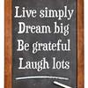 Live simply, dream big, be grateful, laugh lots