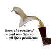 Beer, the cause of and solution to all lifes problems