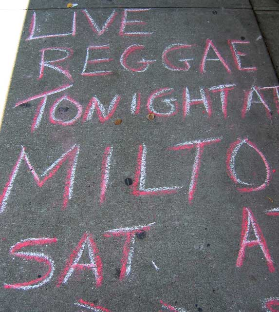 Reggae at Milton's.<br /> We once had an excellent grilled smoked cheese sandwhich with tomato and spinach at Milton's.<br /> I kind of like this sidewalk advertising as I tend to walk with my head down a lot.<br /> I wonder how many really neat things I have missed because...<br /> ...it wasn't advertised on the sidewalk.