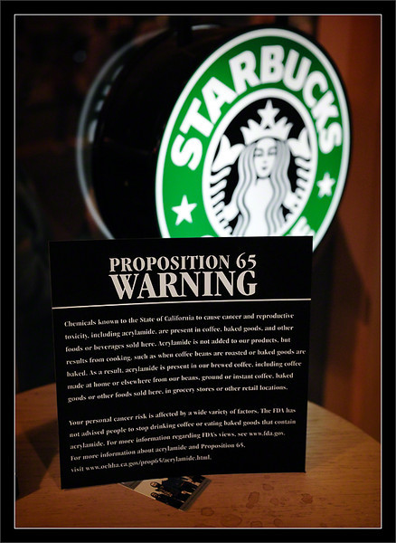 "Prop. 65: Mocha Latte Acrylamide  This summer (2011), Proposition 65 signs started appearing in California Starbucks Coffee shops.  ""Chemicals known to the State of California to cause cancer and reproductive toxicity, including acrylamide, are present in coffee, baked goods, and other foods or beverages sold here. Acrylamide is not added to our products, but results from cooking, such as when coffee beans are roasted or baked goods are baked...""  (Number of coffee drinkers deterred? Probably zero!)  Starbucks Coffee, Cannery Row Monterey, California  23-JUL-2011"