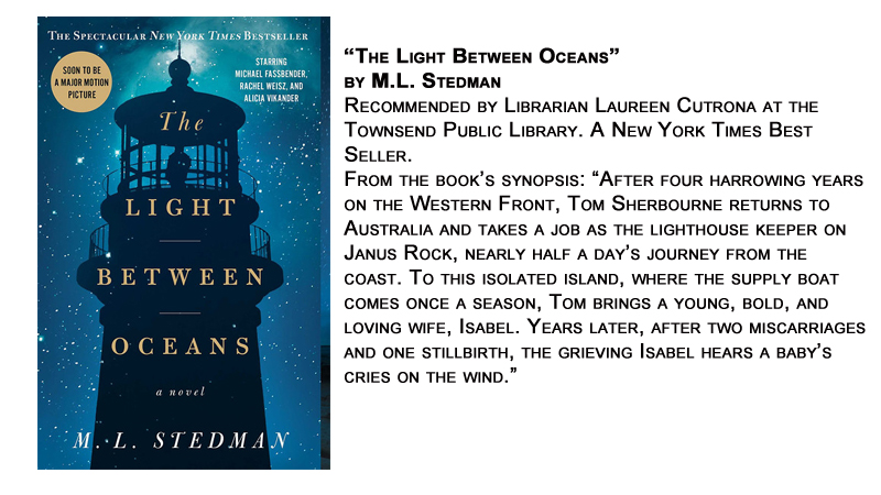 """The Light Between Oceans"" by M.L. Stedman<br /> Recommended by Librarian Laureen Cutrona at the Townsend Public Library. A New York Times Best Seller.<br /> From the book's synopsis: ""After four harrowing years on the Western Front, Tom Sherbourne returns to Australia and takes a job as the lighthouse keeper on Janus Rock, nearly half a day's journey from the coast. To this isolated island, where the supply boat comes once a season, Tom brings a young, bold, and loving wife, Isabel. Years later, after two miscarriages and one stillbirth, the grieving Isabel hears a baby's cries on the wind."""
