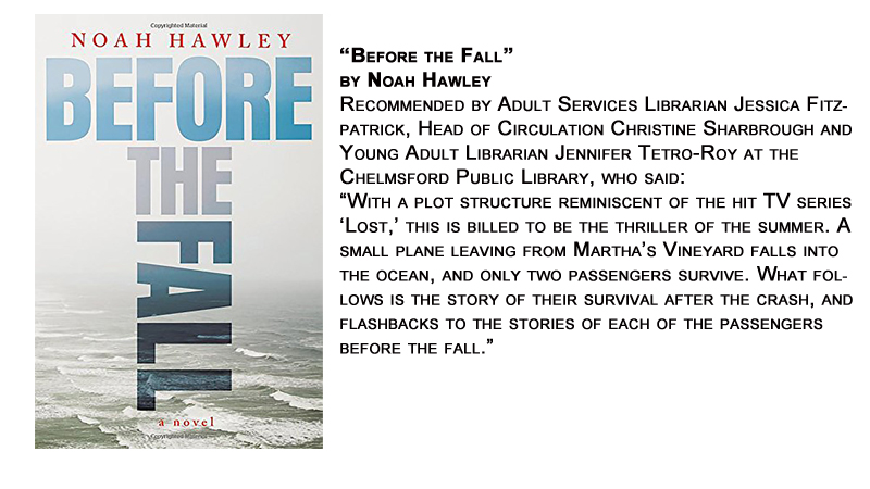 """Before the Fall"" by Noah Hawley<br /> Recommended by Adult Services Librarian Jessica Fitzpatrick, Head of Circulation Christine Sharbrough and Young Adult Librarian Jennifer Tetro-Roy at the Chelmsford Public Library, who said:<br /> ""With a plot structure reminiscent of the hit TV series 'Lost,' this is billed to be the thriller of the summer. A small plane leaving from Martha's Vineyard falls into the ocean, and only two passengers survive. What follows is the story of their survival after the crash, and flashbacks to the stories of each of the passengers before the fall."""