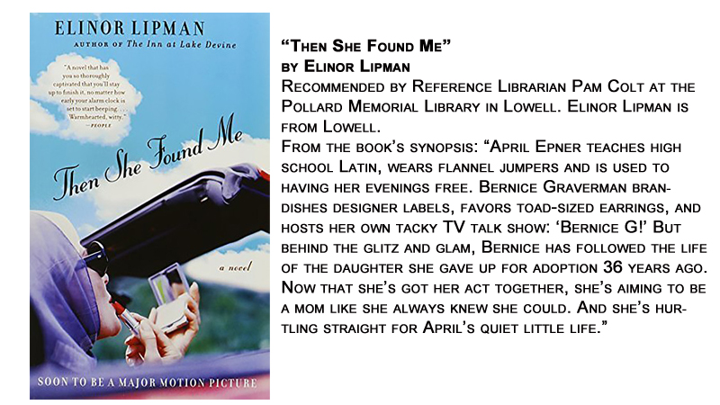 """Then She Found Me"" by Elinor Lipman<br /> Recommended by Reference Librarian Pam Colt at the Pollard Memorial Library in Lowell. Elinor Lipman is from Lowell.<br /> From the book's synopsis: ""April Epner teaches high school Latin, wears flannel jumpers and is used to having her evenings free. Bernice Graverman brandishes designer labels, favors toad-sized earrings, and hosts her own tacky TV talk show: 'Bernice G!' But behind the glitz and glam, Bernice has followed the life of the daughter she gave up for adoption 36 years ago. Now that she's got her act together, she's aiming to be a mom like she always knew she could. And she's hurtling straight for April's quiet little life."""