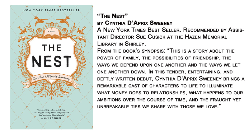 """""""The Nest"""" by Cynthia D'Aprix Sweeney<br /> A New York Times Best Seller. Recommended by Assistant Director Sue Cusick at the Hazen Memorial Library in Shirley.<br /> From the book's synopsis: """"This is a story about the power of family, the possibilities of friendship, the ways we depend upon one another and the ways we let one another down. In this tender, entertaining, and deftly written debut, Cynthia D'Aprix Sweeney brings a remarkable cast of characters to life to illuminate what money does to relationships, what happens to our ambitions over the course of time, and the fraught yet unbreakable ties we share with those we love."""""""