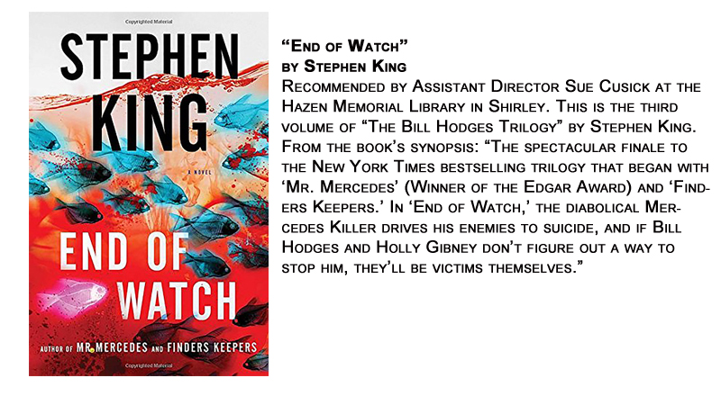 """End of Watch"" by Stephen King<br /> Recommended by Assistant Director Sue Cusick at the Hazen Memorial Library in Shirley. This is the third volume of ""The Bill Hodges Trilogy"" by Stephen King.<br /> From the book's synopsis: ""The spectacular finale to the New York Times bestselling trilogy that began with 'Mr. Mercedes' (Winner of the Edgar Award) and 'Finders Keepers.' In 'End of Watch,' the diabolical Mercedes Killer drives his enemies to suicide, and if Bill Hodges and Holly Gibney don't figure out a way to stop him, they'll be victims themselves."""