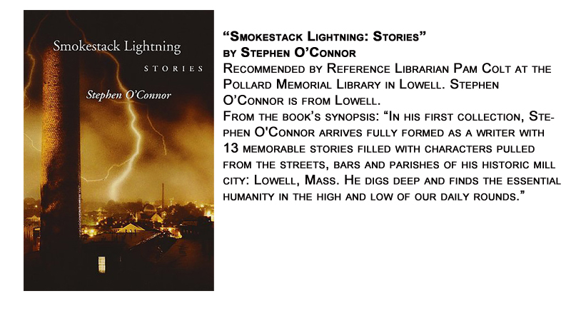 """Smokestack Lightning: Stories"" by Stephen O'Connor<br /> Recommended by Reference Librarian Pam Colt at the Pollard Memorial Library in Lowell. Stephen O'Connor is from Lowell.<br /> From the book's synopsis: ""In his first collection, Stephen O'Connor arrives fully formed as a writer with 13 memorable stories filled with characters pulled from the streets, bars and parishes of his historic mill city: Lowell, Mass. He digs deep and finds the essential humanity in the high and low of our daily rounds."""