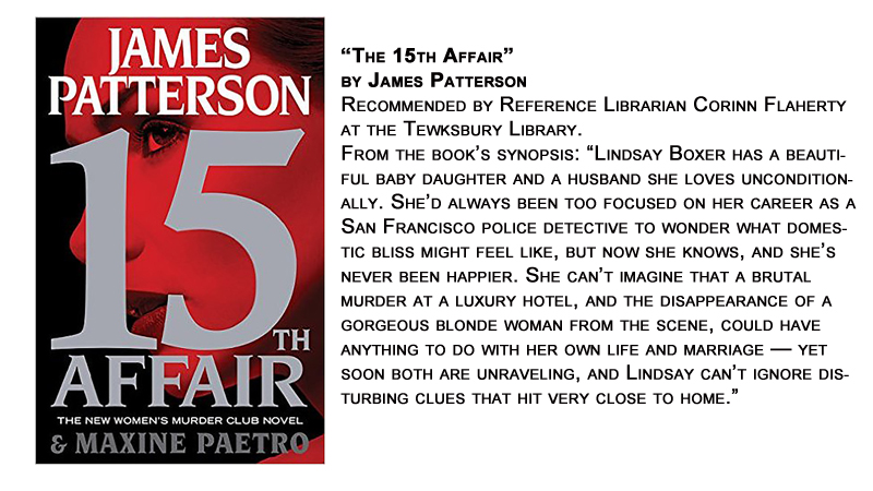 """The 15th Affair"" by James Patterson<br /> Recommended by Reference Librarian Corinn Flaherty at the Tewksbury Library.<br /> From the book's synopsis: ""Lindsay Boxer has a beautiful baby daughter and a husband she loves unconditionally. She'd always been too focused on her career as a San Francisco police detective to wonder what domestic bliss might feel like, but now she knows, and she's never been happier. She can't imagine that a brutal murder at a luxury hotel, and the disappearance of a gorgeous blonde woman from the scene, could have anything to do with her own life and marriage — yet soon both are unraveling, and Lindsay can't ignore disturbing clues that hit very close to home."""