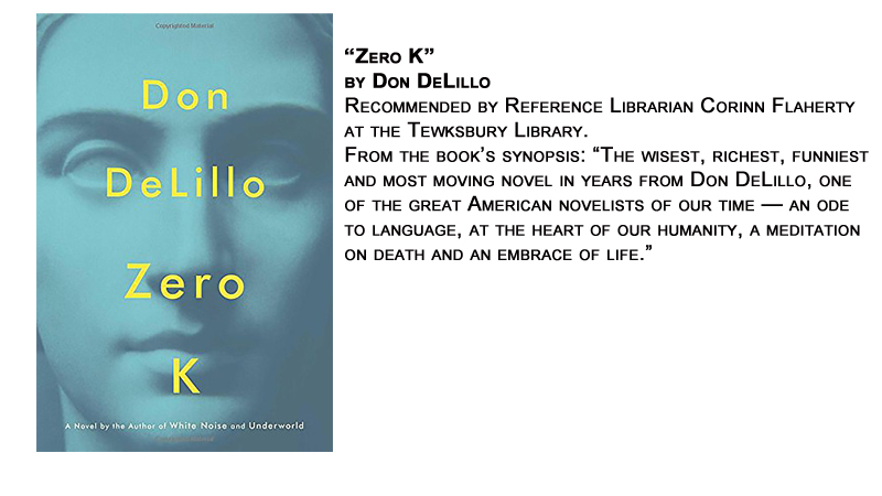 """Zero K"" by Don DeLillo<br /> Recommended by Reference Librarian Corinn Flaherty at the Tewksbury Library.<br /> From the book's synopsis: ""The wisest, richest, funniest and most moving novel in years from Don DeLillo, one of the great American novelists of our time — an ode to language, at the heart of our humanity, a meditation on death and an embrace of life."""