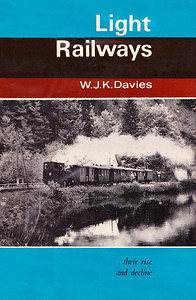 1964 Light Railways ...their rise and decline, 1st edition, by W J K Davies, published 1964, 312pp 42/- (£2 2/-), no code. A5 format. Hardback with dust jacket, 64 b/w photographs.