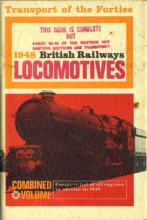 1966 reissue, Transport of the Forties: 1948 British Railways Locomotives, Combined Volume (1966 reissue), published November 1966, 248pp 15/-, code: EXX/1166. This was an accident: the book was assembled in the wrong order, some of the WR was transposed with ER locos; a large number of these books were produced, too many to withdraw, apparently, and many copies had a manually altered dust sleeve, which shows a 'King' 4-6-0.