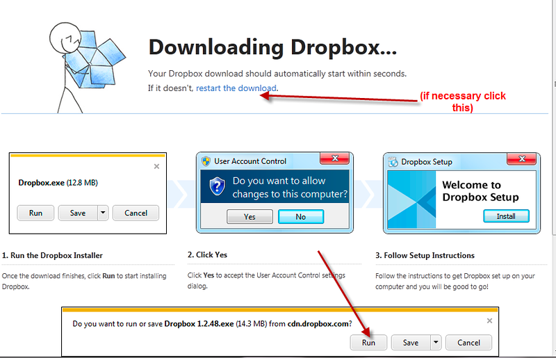 "The dropbox software should start downloading to your computer (if it doesn't click the ""restart the download"" link).  When prompted (the screenshot shows the prompt for Internet Explorer 9 as the browser, your screen may look slightly different), you can either click Run (simplest), or Save (in which case the installation file will be downloaded to your pc, by default to your Downloads folder,  and you will need to then run it by double clickiing it).  You may be prompted to enter your Administrator password during the installation (ideally, do so, as otherwise dropbox may only run with limited permissions - I have no experience of what those limitations might be)."