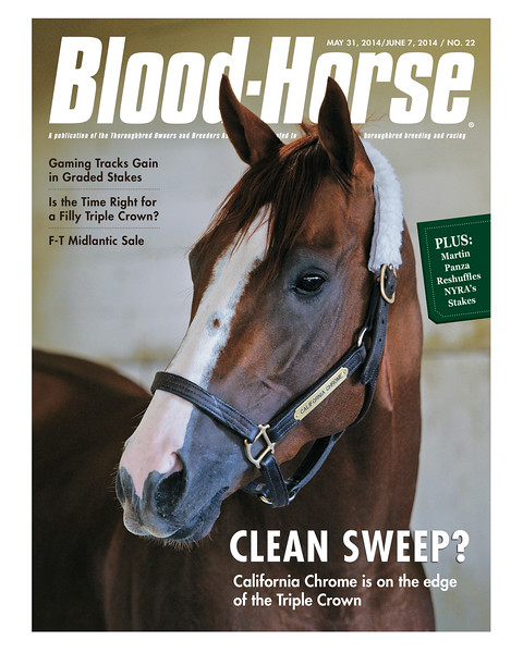 "May 31/June 7, 2014 Issue 22 cover of The Blood-Horse.<br /> <br /> Clean Sweep? California Chrome is on the edge of the Triple Crown<br /> Can Chrome Break the Triple Crown Drought? Near-miss Triple Crown trainers discuss preparing for the Belmont<br /> Early Push: Opening session strong; overall figures down off larger F-T Midlantic catalog<br /> Bigger IS Better: Martin Panza is putting together bigger days, bigger purses at NYRA<br /> Why Not a Filly Triple Crown? What a three-race series for top females might look like today<br /> Gaming = Grading: Graded stakes are slowly migrating to the racino tracks<br /> In Compliance: Tips for owners and trainers in complying with wage laws<br /> <br /> Buy this issue: <a href=""http://shop.bloodhorse.com/collections/the-blood-horse-single-issue-pdf/products/the-blood-horse-may-31-june-7-2014-pdf"">http://shop.bloodhorse.com/collections/the-blood-horse-single-issue-pdf/products/the-blood-horse-may-31-june-7-2014-pdf</a>"