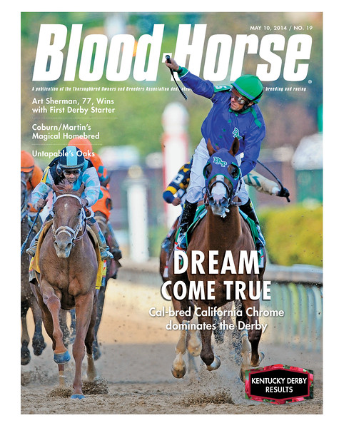 May 10, 2014 Issue 19 cover of The Blood-Horse.  Kentucky Derby Results Dream Come True: Steve Coburn and Perry Martin's Cal-bred California Chrome dominates the Derby Steve Coburn & Perry Martin: Breeders/owners of California Chrome Harris Farms: Early Connections Art Sherman: The oldest trainer to hoist the Derby trophy Victor Espinoza: Jockey earns his second Derby win Derby Week in Photos The scenes of Kentucky Derby 140 Unstoppable: Untapable dominates the Kentucky Oaks Healthzone: Got Ulcers?  Buy this issue: http://shop.bloodhorse.com/collections/the-blood-horse-single-issue-pdf/products/the-blood-horse-may-10-2014-pdf