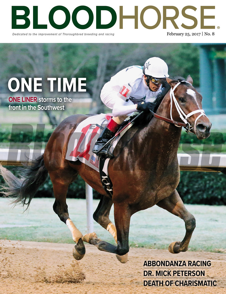 February 25, 2017 issue 8 cover of BloodHorse featuring One Time as One Liner storms to the front in the Southwest, Abbondanza Racing, Dr. Mick Peterson, Death of Charismatic.