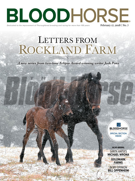 February 17, 2018 issue 7 cover of BloodHorse featuring Letters from Rockland Farm: a new series from two-time Eclipse Award-winning writer Josh Pons, Santa Anita's Michael Wrona, Goldmark Farms, In My Opionion by Bill Oppenheim.