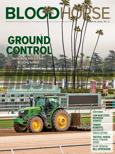 March 16; 2019; issue 11; cover of Blood Horse; Ground Control: Santa Anita rolls out fixes to racing surface; Also Inside: Cab bew stats increase starts? Tommy Roberts: Father of Simulcasting; Tacitus; Haikal move towards Derby; In my Opinion: Bill Oppenheim; On the cover: scene from Santa Anita Park where workers labor to get the track back open, March, 7, 2019