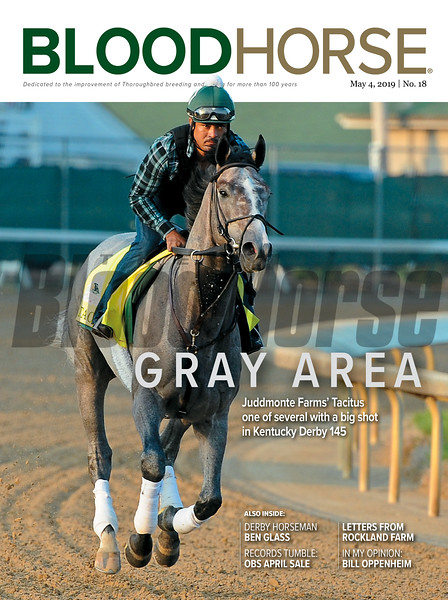 May 4; 2019; issue 18; cover of Blood Horse; Gray Area:Juddmonte Farms' Tacitus one of several with a big shot in Kentucky Derby 145; Also Inside: Derby Horseman Ben Glass, Records Tumble: OBS April Sale, Letters from Rockland Farm, In My Opinion: Bill Oppenheim; On the cover: Kentucky Derby 145 contender Tacitus with Juan Quintero up stretching his legs Wednesday morning at Churchill Downs on April 24, 2019