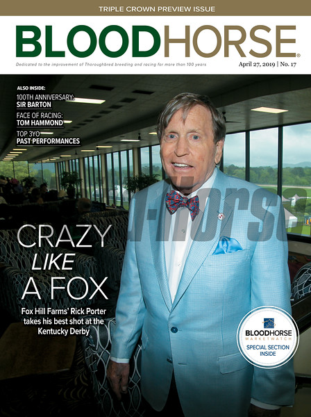 April 27; 2019; issue 17; cover of Blood Horse; Crazy Like a Fox: Fox Hill Farms' Rick Porter takes his best shot at the Kentucky Derby; Also Inside: 100th Anniversary: Sir Barton, Face of Racing: Tom Hammond, Top 3YO Past Performances; On the cover: Richard Porter of Fox Hill Farms at Oaklawn Racing Casino Resort in Hot Springs, Arkansas, April 14, 2019