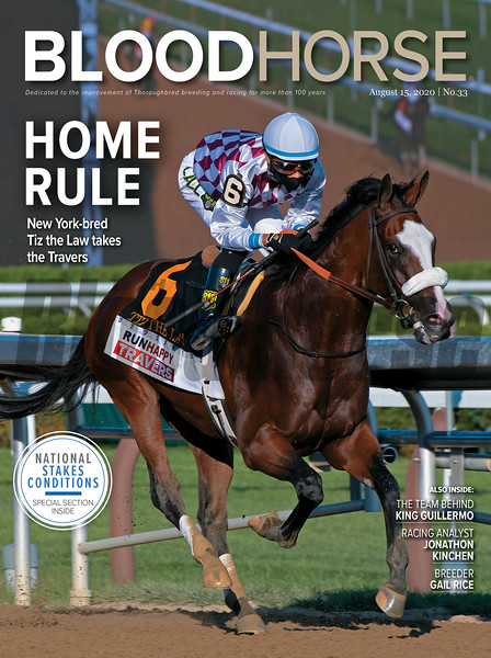 August 15; 2020; issue 33; cover of Blood Horse; Home Rule: New York-bred Tiz the Law takes the Travers, Also Inside: The Team Behind King Guillermo, Racing Analyst: Jonathon Kinchen, Breeder: Gail Rice; On the cover: Tiz the Law with Manny Franco wins the Runhappy Travers (G1) at Saratoga Race Course on August 8, 2020