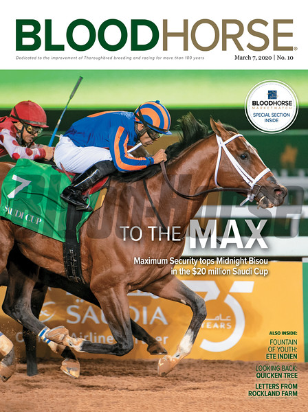 March 7; 2020; issue 10; cover of Blood Horse; To The Max: Maximum Security tops Midnight Bisou in the $20 million Saudi Cup, Also Inside; Fountain of Youth: Ete Indien, Looking Back: Quicken Tree, Letters from Rockland Farm, On the cover: Maximum Security with Luis Saez wins the Saudi Cup at King Abdulaziz Racetrack on February 29, 2020